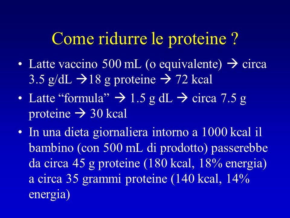 """Come ridurre le proteine ? Latte vaccino 500 mL (o equivalente)  circa 3.5 g/dL  18 g proteine  72 kcal Latte """"formula""""  1.5 g dL  circa 7.5 g pr"""