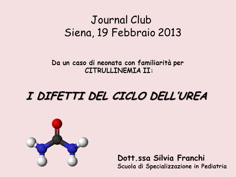 Journal Club Siena, 19 Febbraio 2013 Dott.ssa Silvia Franchi Scuola di Specializzazione in Pediatria I DIFETTI DEL CICLO DELL'UREA Da un caso di neona