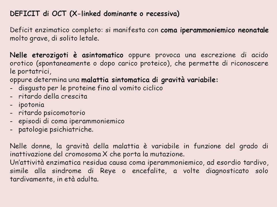 DEFICIT di OCT (X-linked dominante o recessiva) Deficit enzimatico completo: si manifesta con coma iperammoniemico neonatale molto grave, di solito le