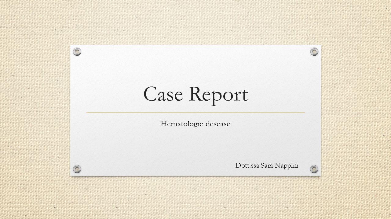 Case Report Hematologic desease Dott.ssa Sara Nappini