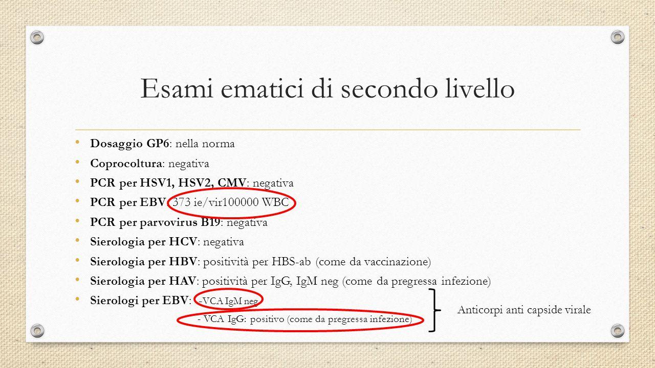 Esami ematici di secondo livello Dosaggio GP6: nella norma Coprocoltura: negativa PCR per HSV1, HSV2, CMV: negativa PCR per EBV: 373 ie/vir100000 WBC