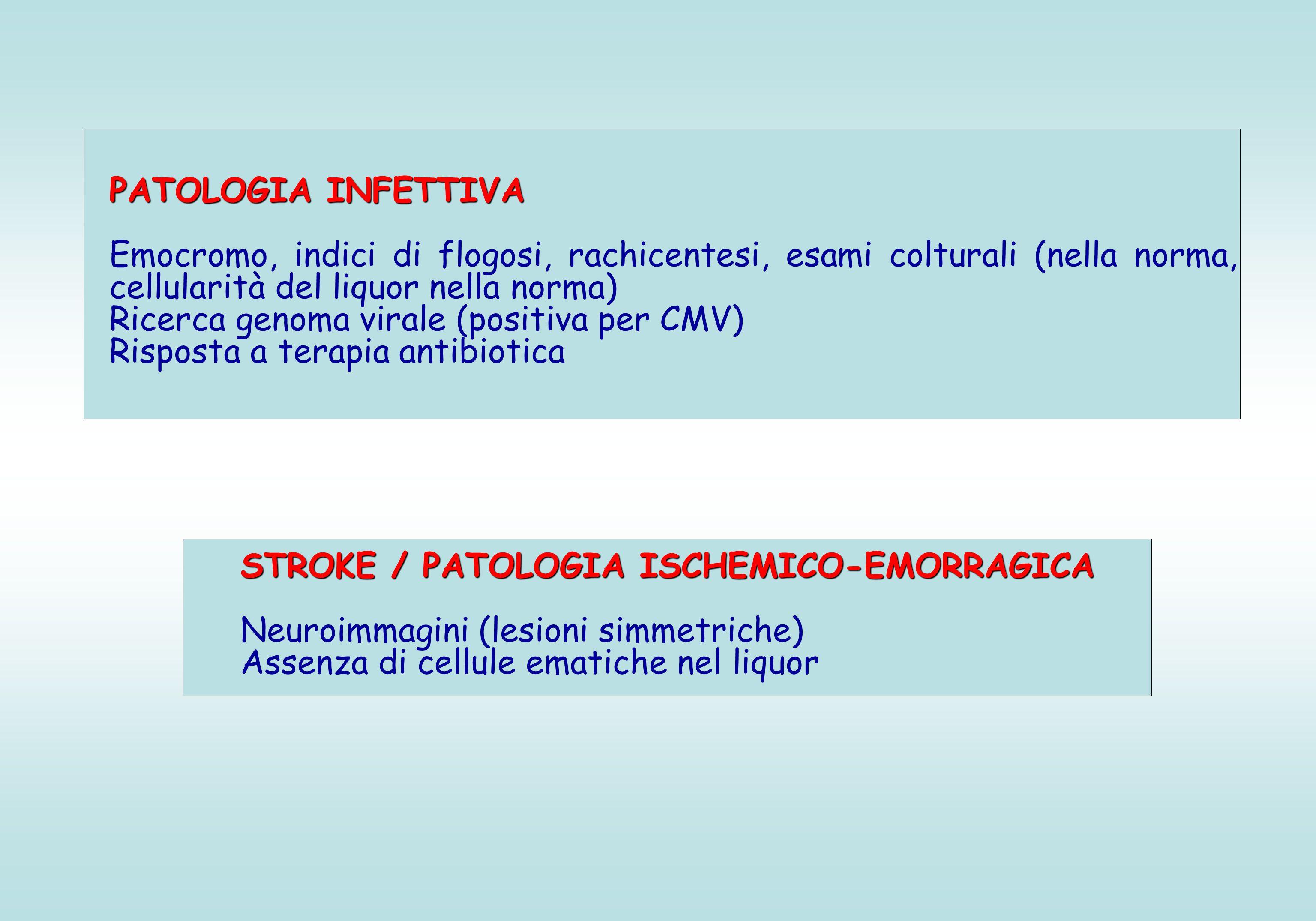 PATOLOGIA INFETTIVA Emocromo, indici di flogosi, rachicentesi, esami colturali (nella norma, cellularità del liquor nella norma) Ricerca genoma virale (positiva per CMV) Risposta a terapia antibiotica STROKE / PATOLOGIA ISCHEMICO-EMORRAGICA Neuroimmagini (lesioni simmetriche) Assenza di cellule ematiche nel liquor