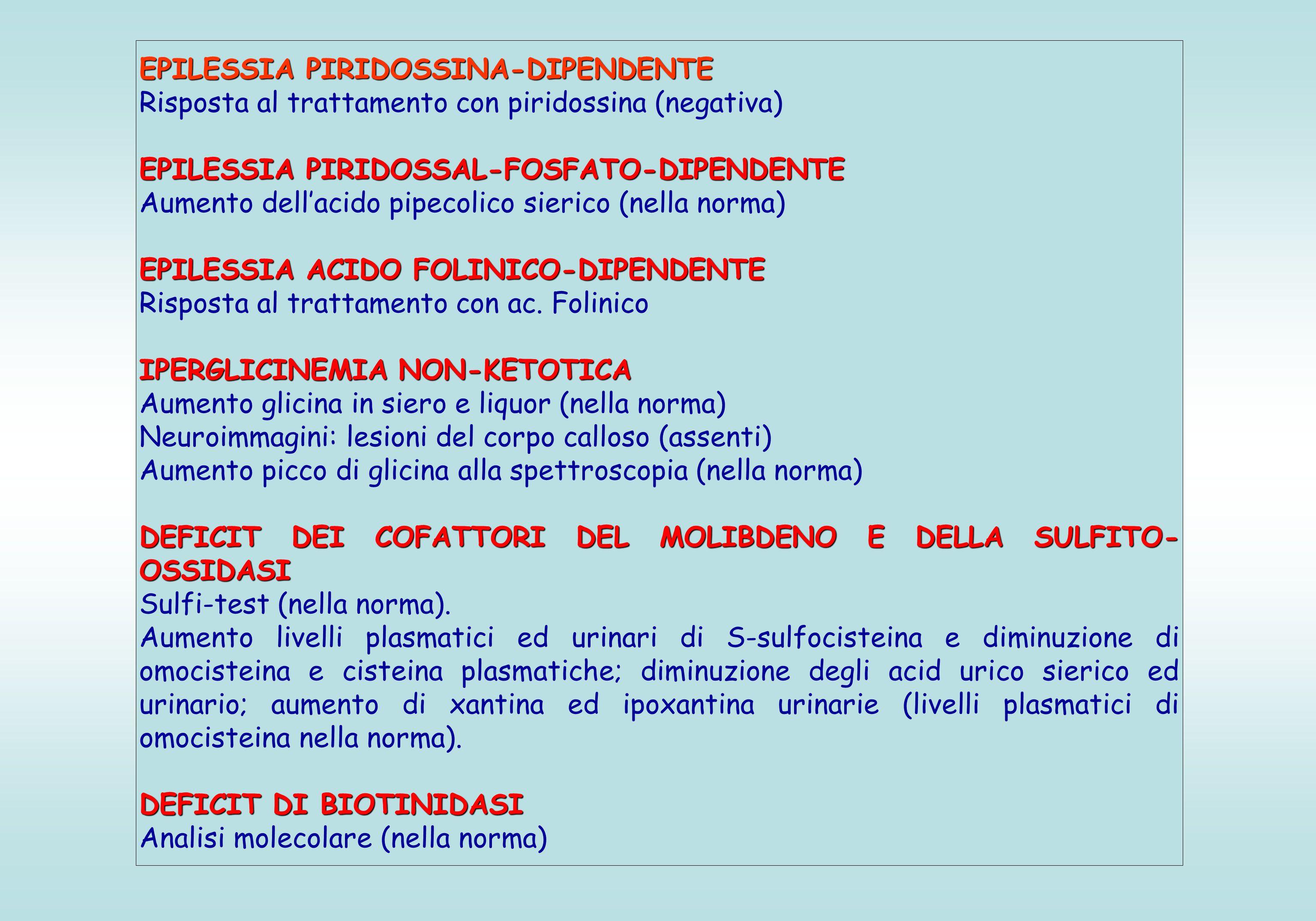 EPILESSIA PIRIDOSSINA-DIPENDENTE Risposta al trattamento con piridossina (negativa) EPILESSIA PIRIDOSSAL-FOSFATO-DIPENDENTE Aumento dell'acido pipecolico sierico (nella norma) EPILESSIA ACIDO FOLINICO-DIPENDENTE Risposta al trattamento con ac.