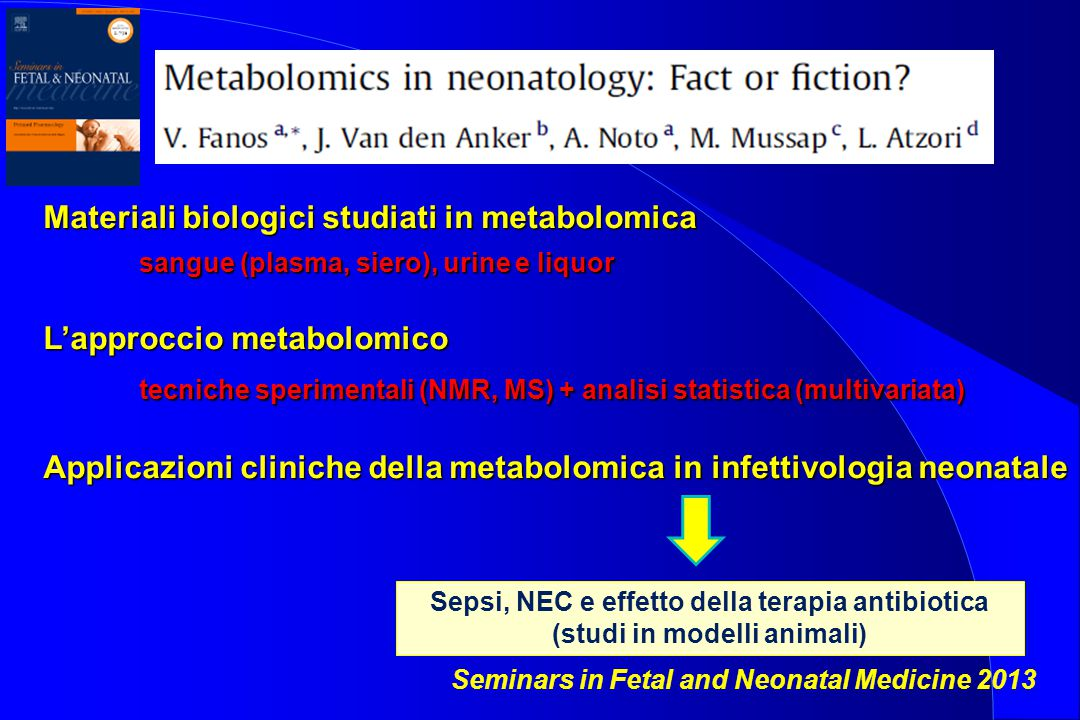 Seminars in Fetal and Neonatal Medicine 2013 Materiali biologici studiati in metabolomica sangue (plasma, siero), urine e liquor L'approccio metabolom