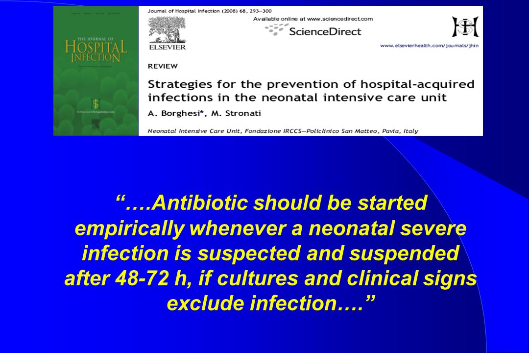 """….Antibiotic should be started empirically whenever a neonatal severe infection is suspected and suspended after 48-72 h, if cultures and clinical si"