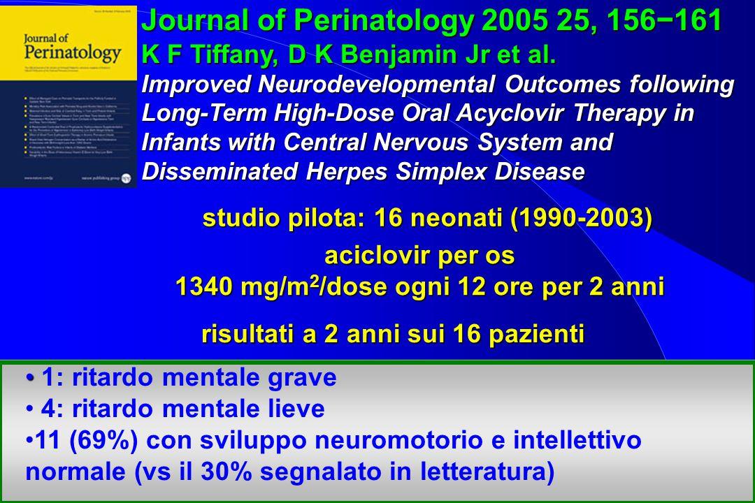 studio pilota: 16 neonati (1990-2003) aciclovir per os 1340 mg/m 2 /dose ogni 12 ore per 2 anni 1: ritardo mentale grave 4: ritardo mentale lieve 11 (