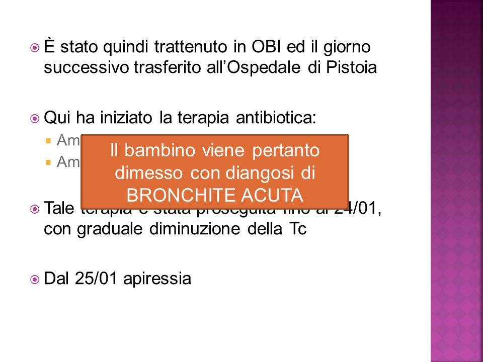  È stato quindi trattenuto in OBI ed il giorno successivo trasferito all'Ospedale di Pistoia  Qui ha iniziato la terapia antibiotica:  Ampicillina+