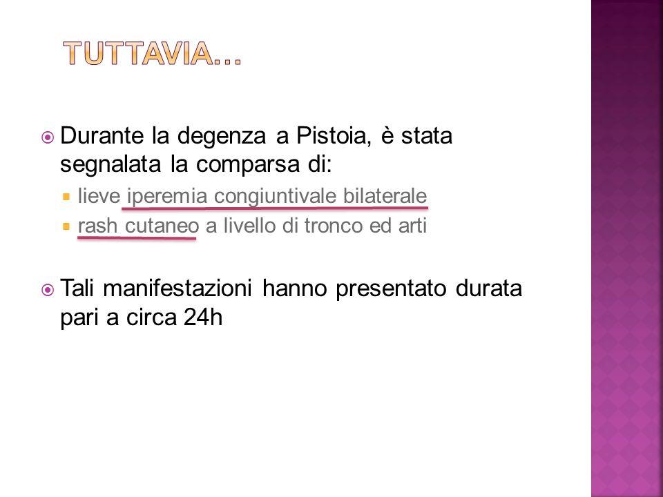  Durante la degenza a Pistoia, è stata segnalata la comparsa di:  lieve iperemia congiuntivale bilaterale  rash cutaneo a livello di tronco ed arti