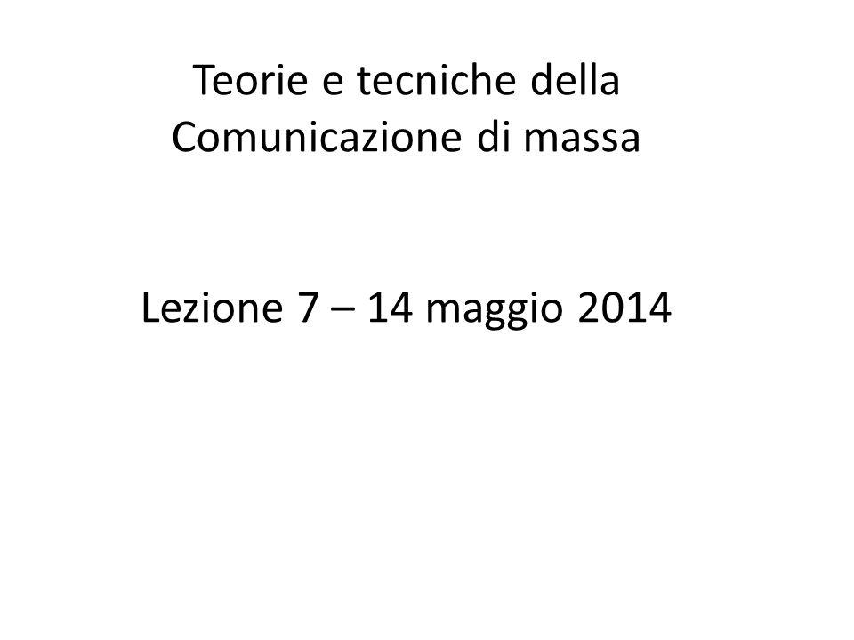 Teorie e tecniche della Comunicazione di massa Lezione 7 – 14 maggio 2014