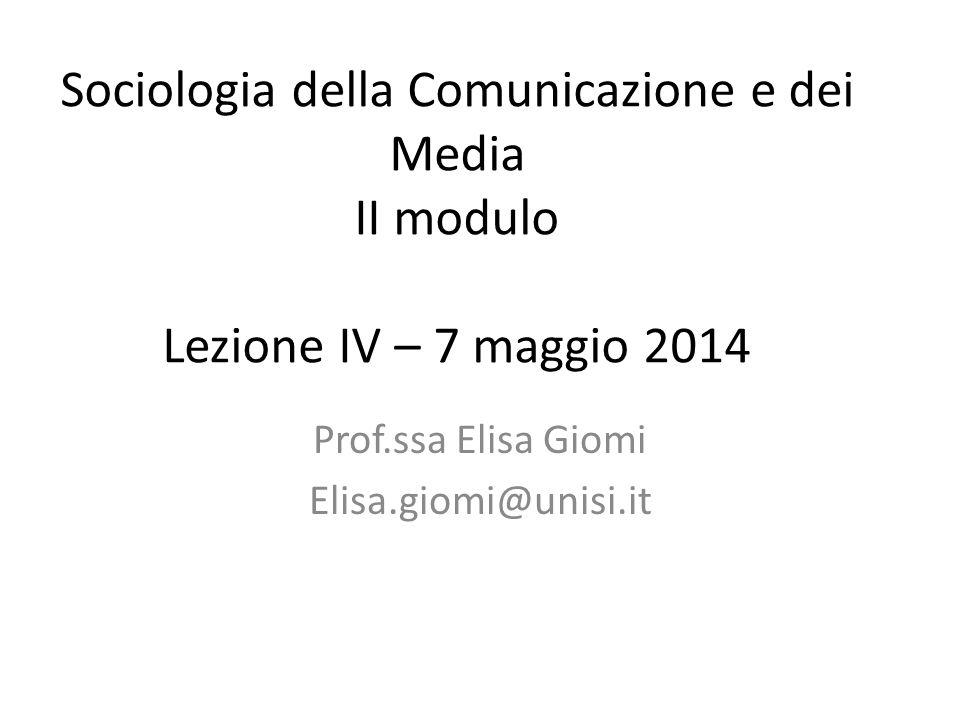 Sociologia della Comunicazione e dei Media II modulo Lezione IV – 7 maggio 2014 Prof.ssa Elisa Giomi Elisa.giomi@unisi.it