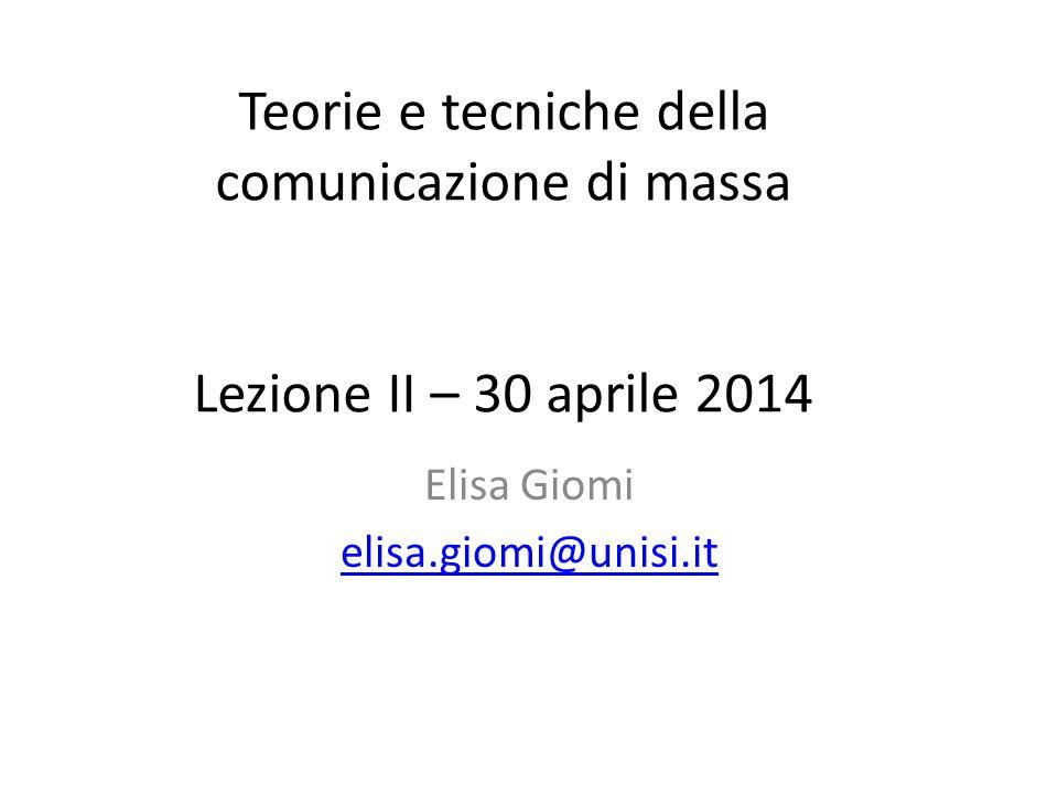 Teorie e tecniche della comunicazione di massa Lezione II – 30 aprile 2014 Elisa Giomi elisa.giomi@unisi.it