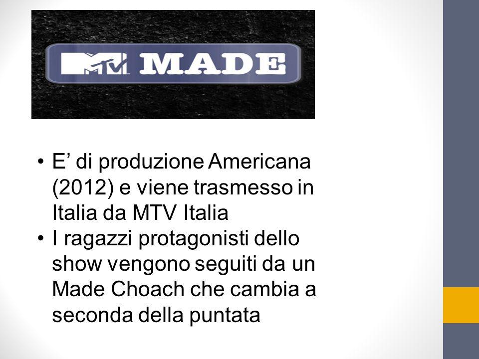 E' di produzione Americana (2012) e viene trasmesso in Italia da MTV Italia I ragazzi protagonisti dello show vengono seguiti da un Made Choach che ca
