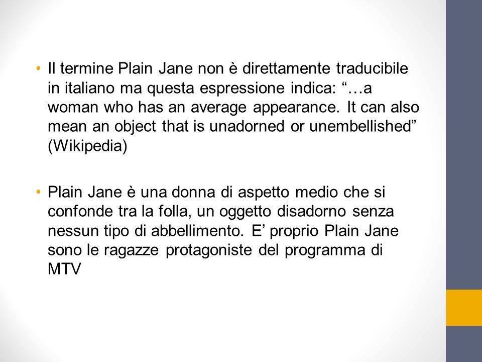 """Il termine Plain Jane non è direttamente traducibile in italiano ma questa espressione indica: """"…a woman who has an average appearance. It can also me"""