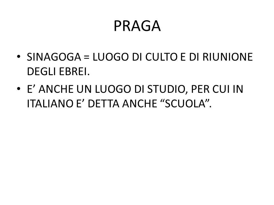 """PRAGA SINAGOGA = LUOGO DI CULTO E DI RIUNIONE DEGLI EBREI. E' ANCHE UN LUOGO DI STUDIO, PER CUI IN ITALIANO E' DETTA ANCHE """"SCUOLA""""."""
