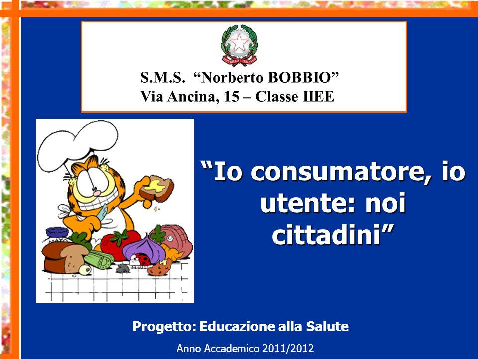 Io consumatore, io utente: noi cittadini Anno Accademico 2011/2012 Progetto: Educazione alla Salute S.M.S.