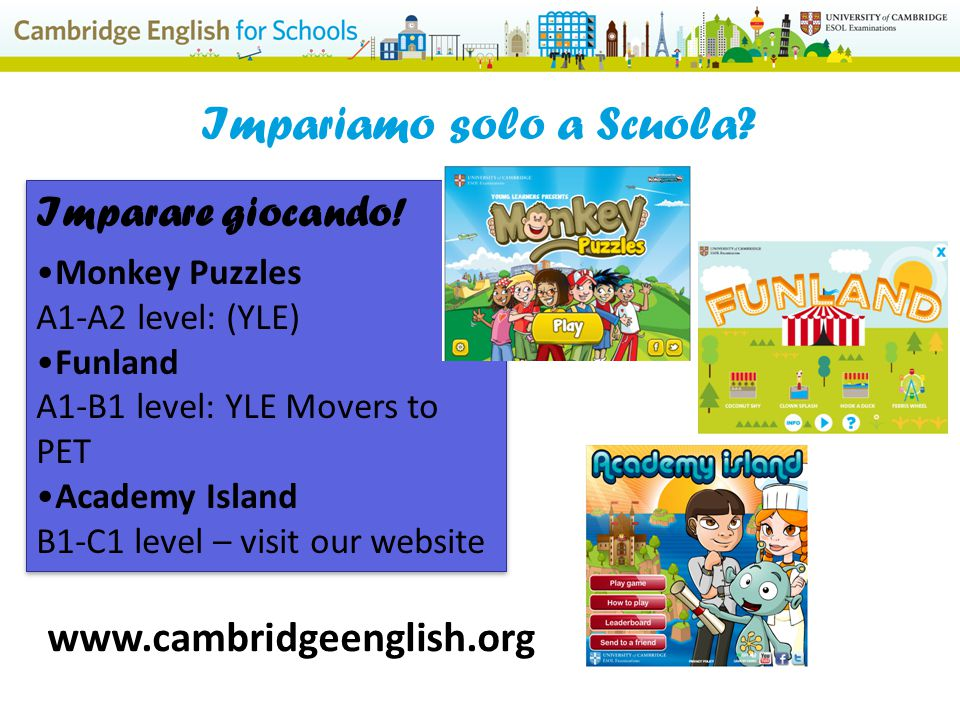 www.cambridgeenglish.org Impariamo solo a Scuola? Imparare giocando! Monkey Puzzles A1-A2 level: (YLE) Funland A1-B1 level: YLE Movers to PET Academy