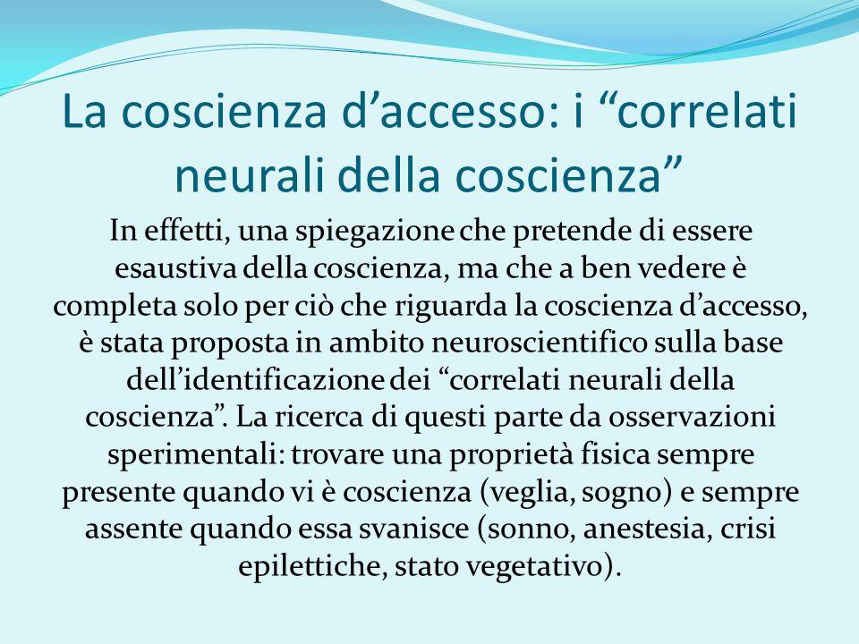 """La coscienza d'accesso: i """"correlati neurali della coscienza"""" In effetti, una spiegazione che pretende di essere esaustiva della coscienza, ma che a b"""