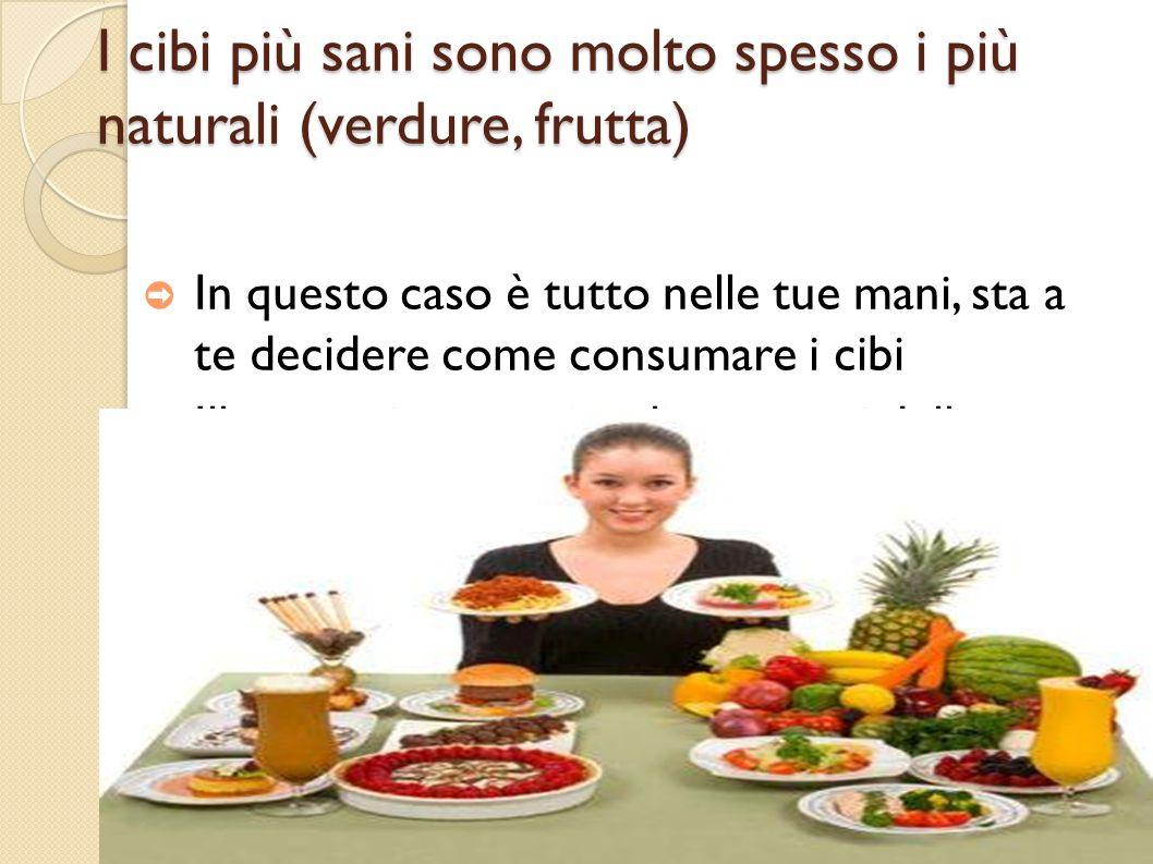 I cibi più sani sono molto spesso i più naturali (verdure, frutta) ➲ In questo caso è tutto nelle tue mani, sta a te decidere come consumare i cibi ➲