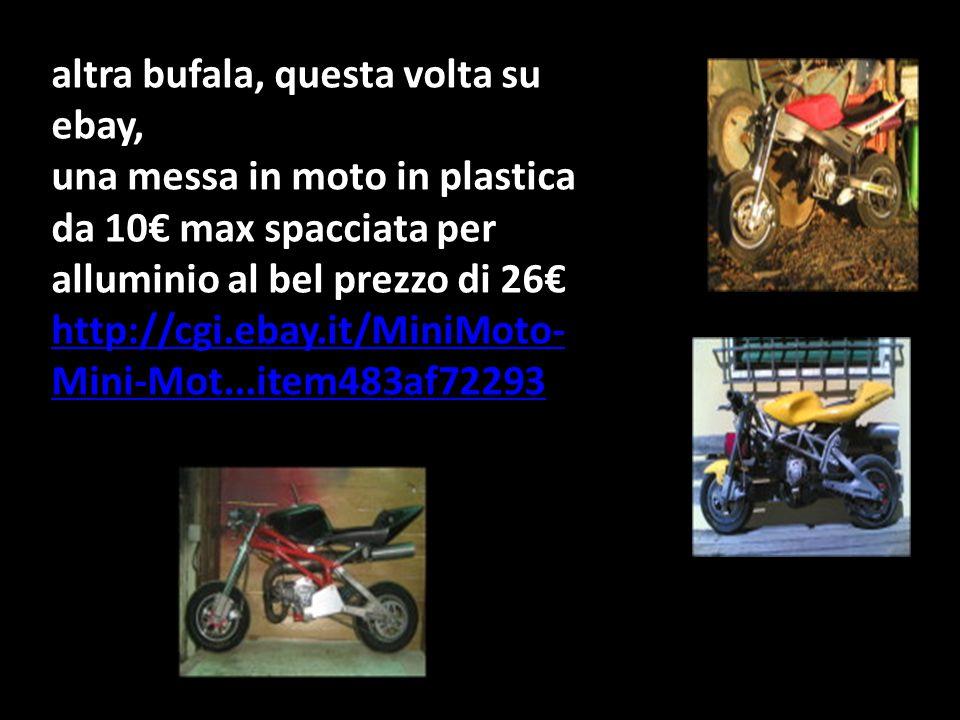 altra bufala, questa volta su ebay, una messa in moto in plastica da 10€ max spacciata per alluminio al bel prezzo di 26€ http://cgi.ebay.it/MiniMoto- Mini-Mot...item483af72293 http://cgi.ebay.it/MiniMoto- Mini-Mot...item483af72293