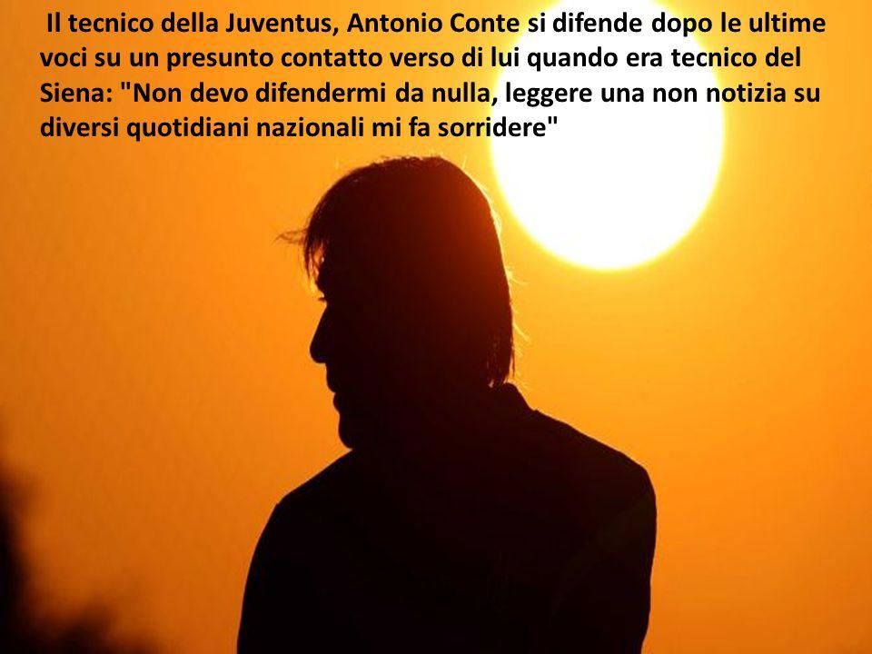 Il tecnico della Juventus, Antonio Conte si difende dopo le ultime voci su un presunto contatto verso di lui quando era tecnico del Siena: Non devo difendermi da nulla, leggere una non notizia su diversi quotidiani nazionali mi fa sorridere