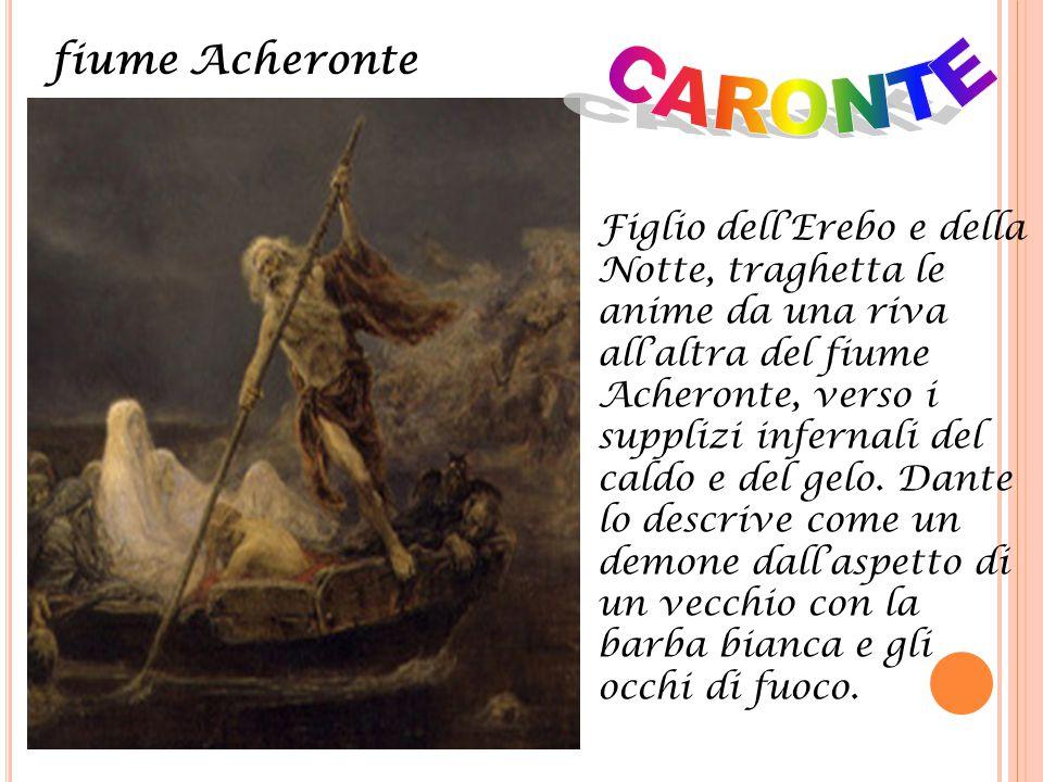 Figlio dell'Erebo e della Notte, traghetta le anime da una riva all'altra del fiume Acheronte, verso i supplizi infernali del caldo e del gelo. Dante