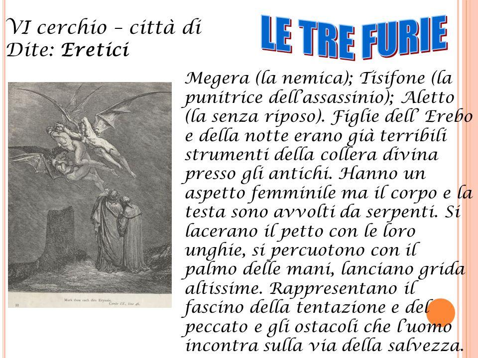 VI cerchio – città di Dite: Eretici Megera (la nemica); Tisifone (la punitrice dell'assassinio); Aletto (la senza riposo). Figlie dell' Erebo e della