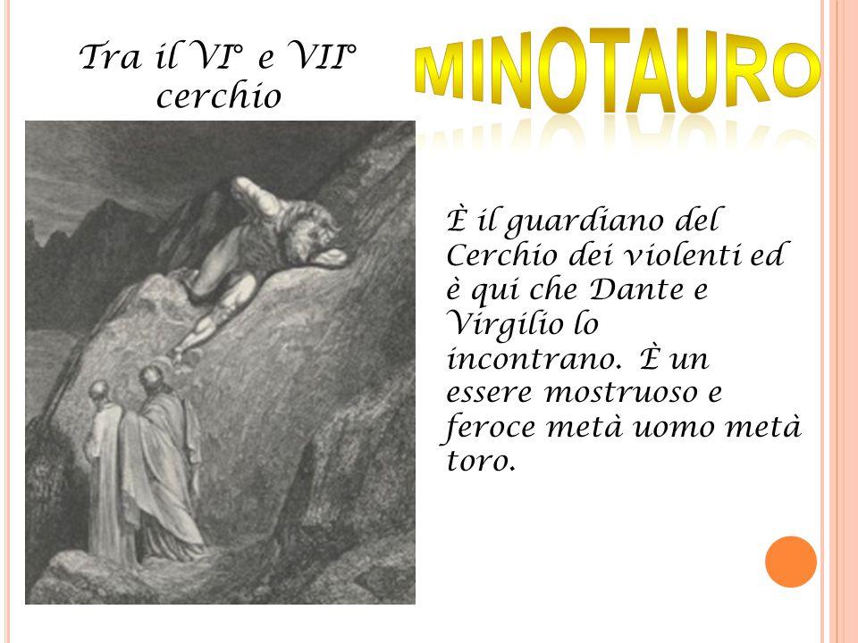 Tra il VI° e VII° cerchio È il guardiano del Cerchio dei violenti ed è qui che Dante e Virgilio lo incontrano. È un essere mostruoso e feroce metà uom