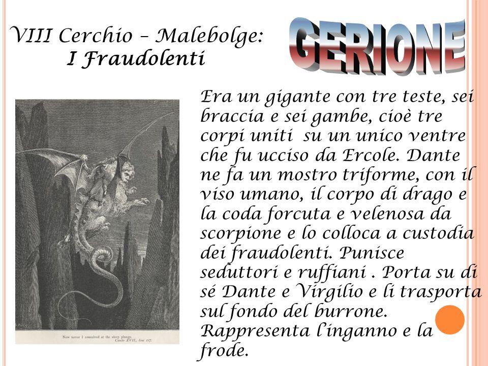 VIII Cerchio – Malebolge: I Fraudolenti Era un gigante con tre teste, sei braccia e sei gambe, cioè tre corpi uniti su un unico ventre che fu ucciso d
