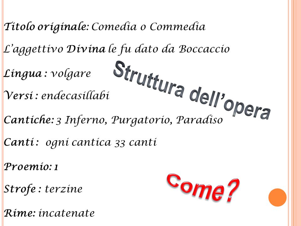 Titolo originale: Comedia o Commedia L'aggettivo Divina le fu dato da Boccaccio Lingua : volgare Versi : endecasillabi Cantiche: 3 Inferno, Purgatorio