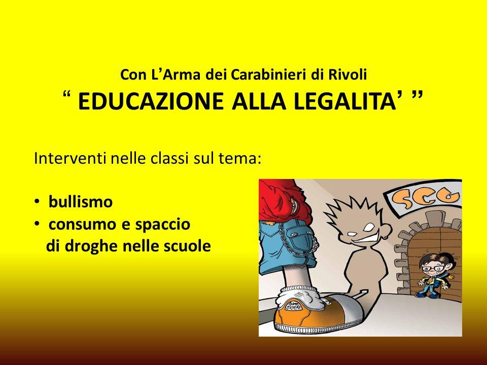 Con L'Arma dei Carabinieri di Rivoli EDUCAZIONE ALLA LEGALITA' Interventi nelle classi sul tema: bullismo consumo e spaccio di droghe nelle scuole