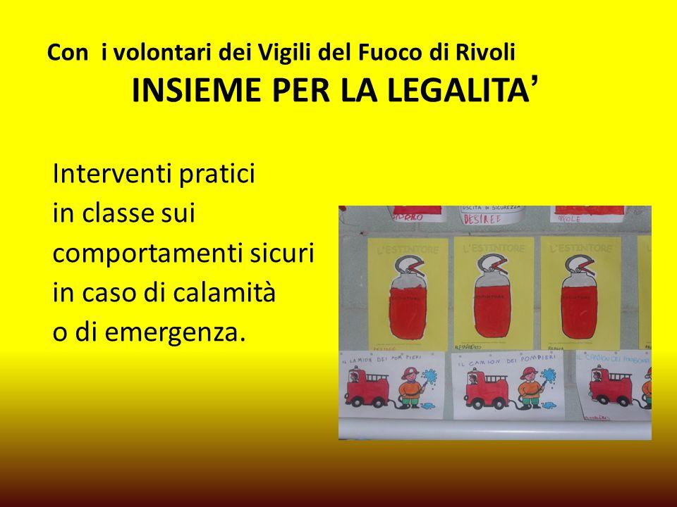 Con i volontari dei Vigili del Fuoco di Rivoli INSIEME PER LA LEGALITA' Interventi pratici in classe sui comportamenti sicuri in caso di calamità o di emergenza.