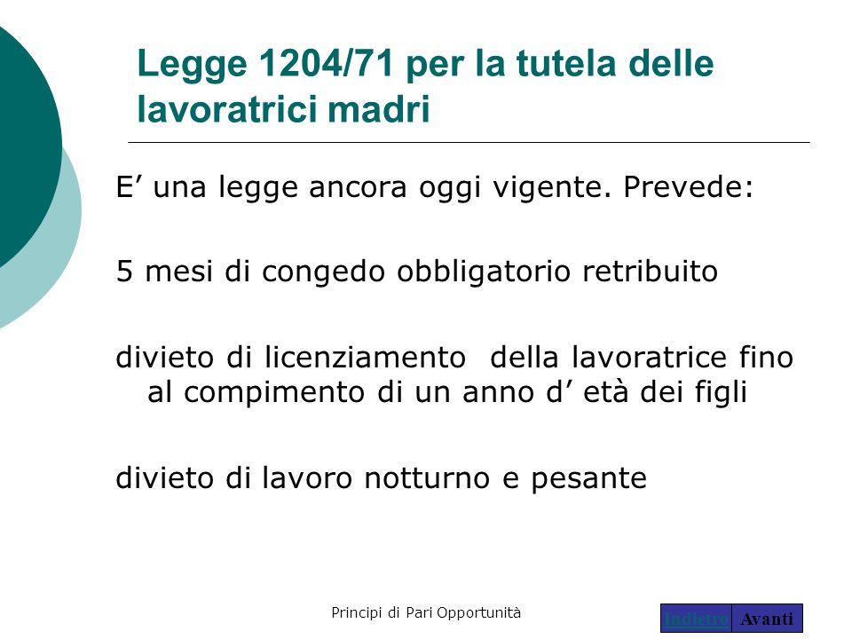Principi di Pari Opportunità17 Legge 1204/71 per la tutela delle lavoratrici madri E' una legge ancora oggi vigente. Prevede: 5 mesi di congedo obblig