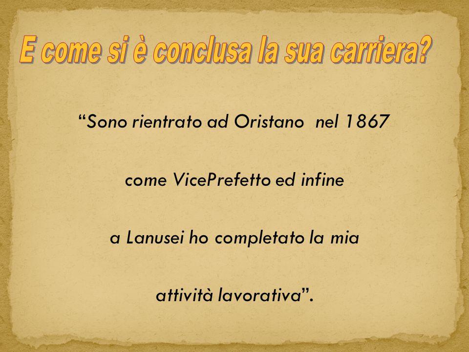 Sono rientrato ad Oristano nel 1867 come VicePrefetto ed infine a Lanusei ho completato la mia attività lavorativa .