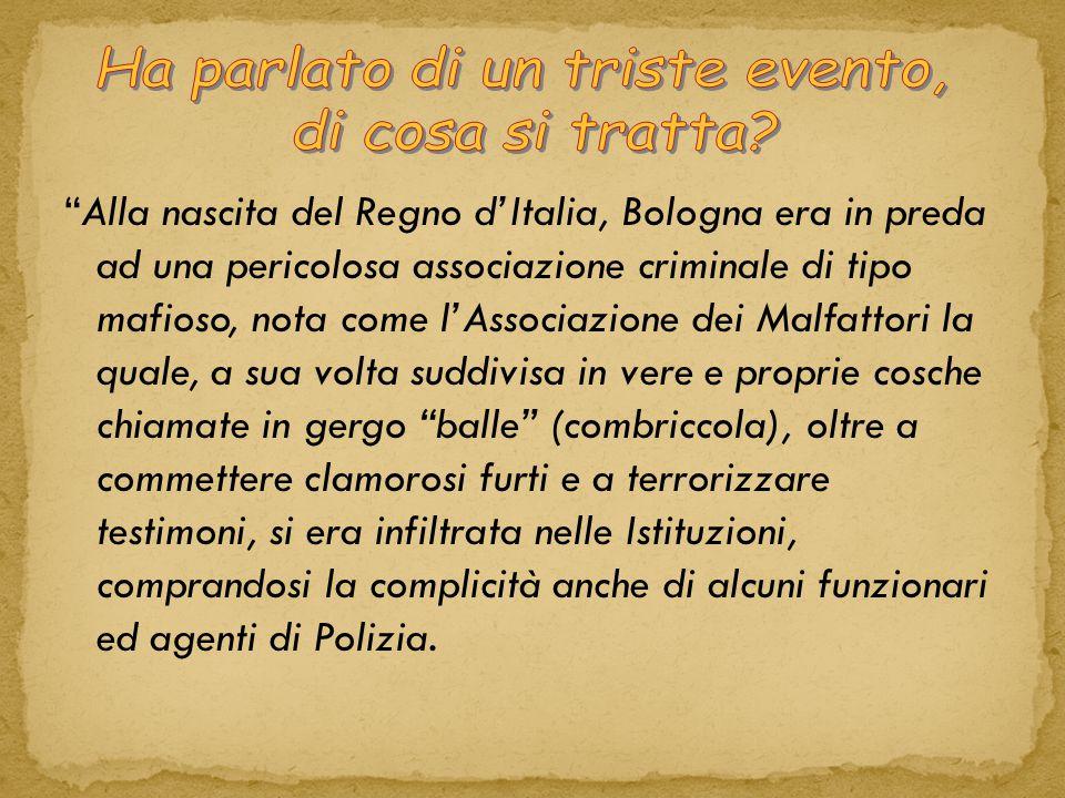 Alla nascita del Regno d'Italia, Bologna era in preda ad una pericolosa associazione criminale di tipo mafioso, nota come l'Associazione dei Malfattori la quale, a sua volta suddivisa in vere e proprie cosche chiamate in gergo balle (combriccola), oltre a commettere clamorosi furti e a terrorizzare testimoni, si era infiltrata nelle Istituzioni, comprandosi la complicità anche di alcuni funzionari ed agenti di Polizia.