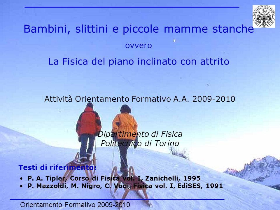Orientamento Formativo 2009-2010 1 Bambini, slittini e piccole mamme stanche ovvero La Fisica del piano inclinato con attrito Dipartimento di Fisica P