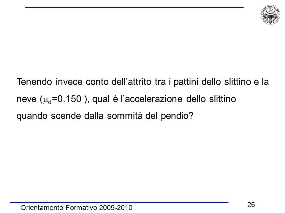 Orientamento Formativo 2009-2010 26 Tenendo invece conto dell'attrito tra i pattini dello slittino e la neve (  d =0.150 ), qual è l'accelerazione de