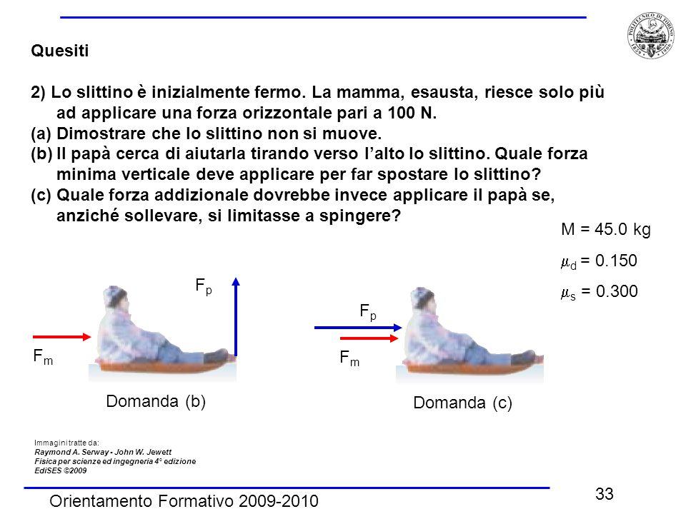 Orientamento Formativo 2009-2010 33 Quesiti 2) Lo slittino è inizialmente fermo. La mamma, esausta, riesce solo più ad applicare una forza orizzontale