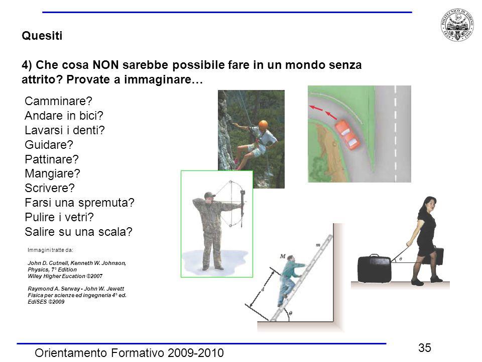Orientamento Formativo 2009-2010 35 Quesiti 4) Che cosa NON sarebbe possibile fare in un mondo senza attrito? Provate a immaginare… Camminare? Andare