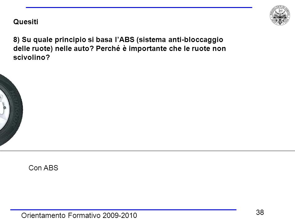 Orientamento Formativo 2009-2010 38 Quesiti 8) Su quale principio si basa l'ABS (sistema anti-bloccaggio delle ruote) nelle auto? Perché è importante