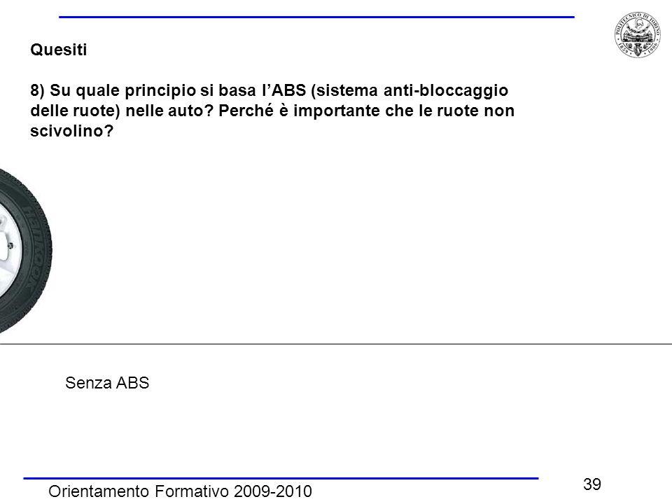 Orientamento Formativo 2009-2010 39 Quesiti 8) Su quale principio si basa l'ABS (sistema anti-bloccaggio delle ruote) nelle auto? Perché è importante