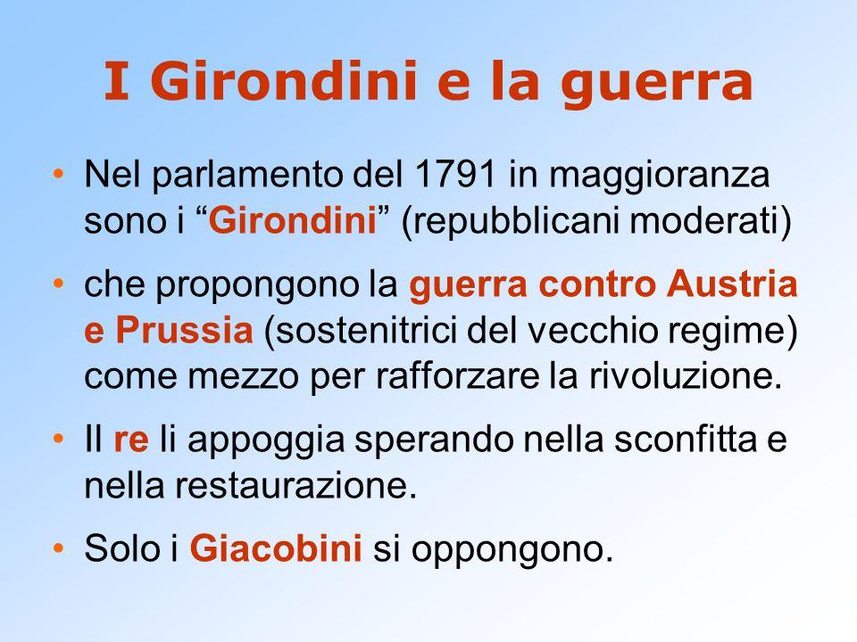 I Girondini e la guerra Nel parlamento del 1791 in maggioranza sono i Girondini (repubblicani moderati) che propongono la guerra contro Austria e Prussia (sostenitrici del vecchio regime) come mezzo per rafforzare la rivoluzione.
