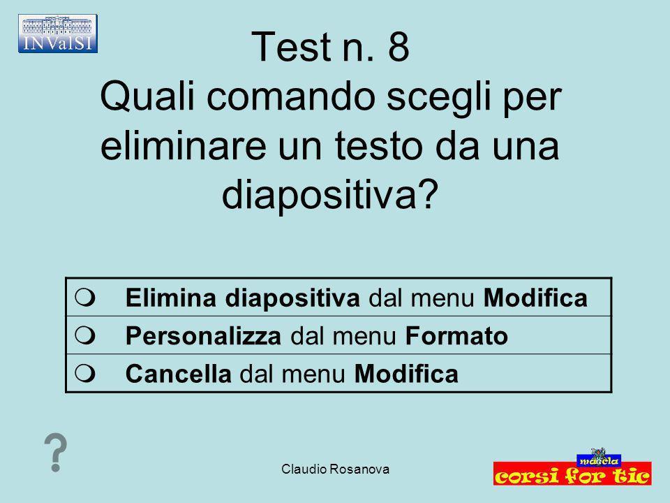 Claudio Rosanova Test n. 8 Quali comando scegli per eliminare un testo da una diapositiva?  Elimina diapositiva dal menu Modifica  Personalizza dal