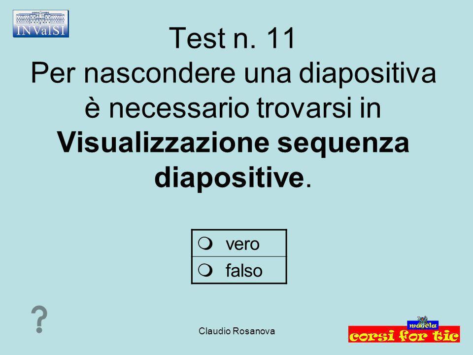 Claudio Rosanova Test n. 11 Per nascondere una diapositiva è necessario trovarsi in Visualizzazione sequenza diapositive.  vero  falso