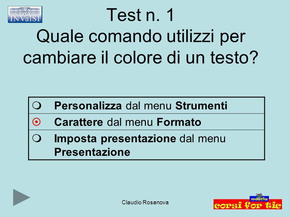 Claudio Rosanova Test n. 1 Quale comando utilizzi per cambiare il colore di un testo?  Personalizza dal menu Strumenti  Carattere dal menu Formato 