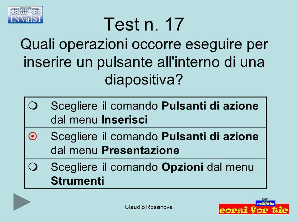 Claudio Rosanova Test n. 17 Quali operazioni occorre eseguire per inserire un pulsante all'interno di una diapositiva?  Scegliere il comando Pulsanti
