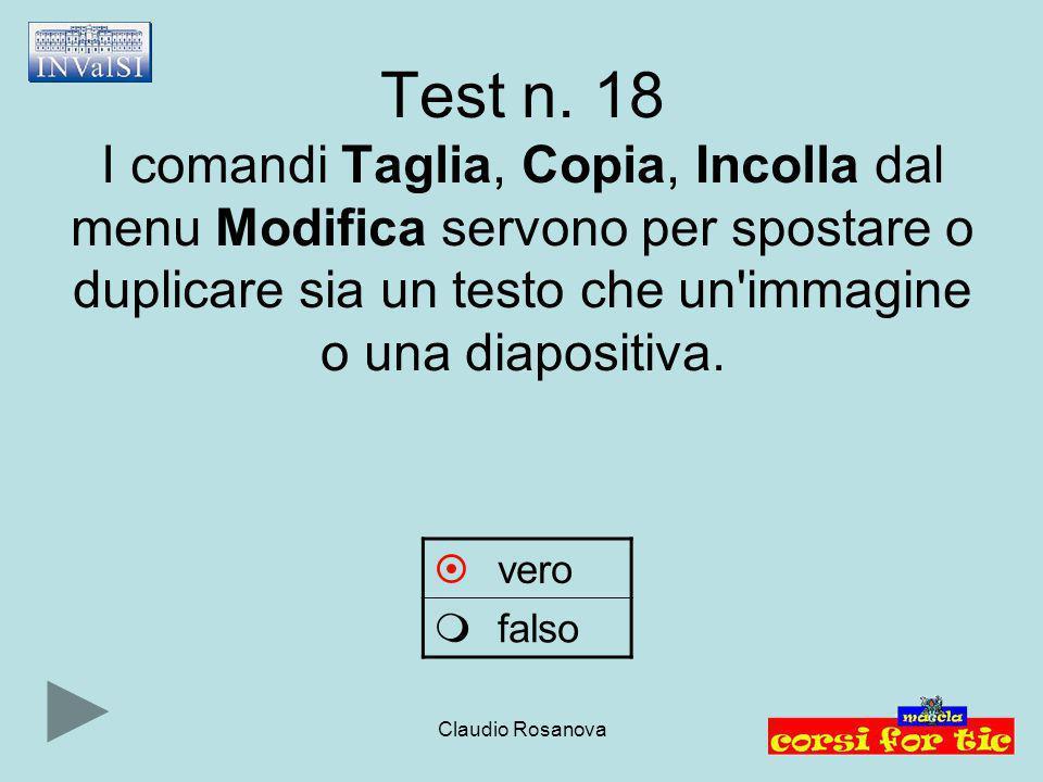 Claudio Rosanova Test n. 18 I comandi Taglia, Copia, Incolla dal menu Modifica servono per spostare o duplicare sia un testo che un'immagine o una dia