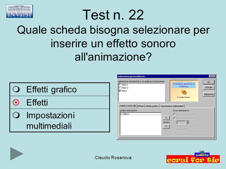 Claudio Rosanova Test n. 22 Quale scheda bisogna selezionare per inserire un effetto sonoro all'animazione?  Effetti grafico  Effetti  Impostazioni