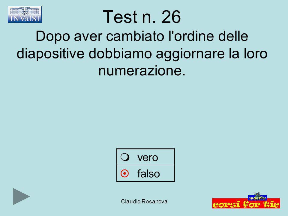 Claudio Rosanova Test n. 26 Dopo aver cambiato l'ordine delle diapositive dobbiamo aggiornare la loro numerazione.  vero  falso