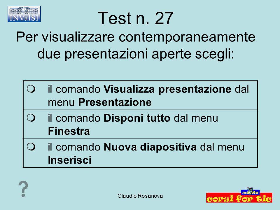 Claudio Rosanova Test n. 27 Per visualizzare contemporaneamente due presentazioni aperte scegli:  il comando Visualizza presentazione dal menu Presen
