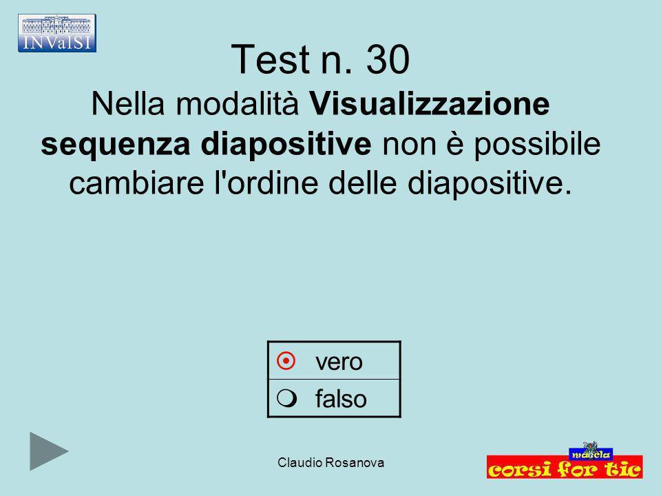 Claudio Rosanova Test n. 30 Nella modalità Visualizzazione sequenza diapositive non è possibile cambiare l'ordine delle diapositive.  vero  falso